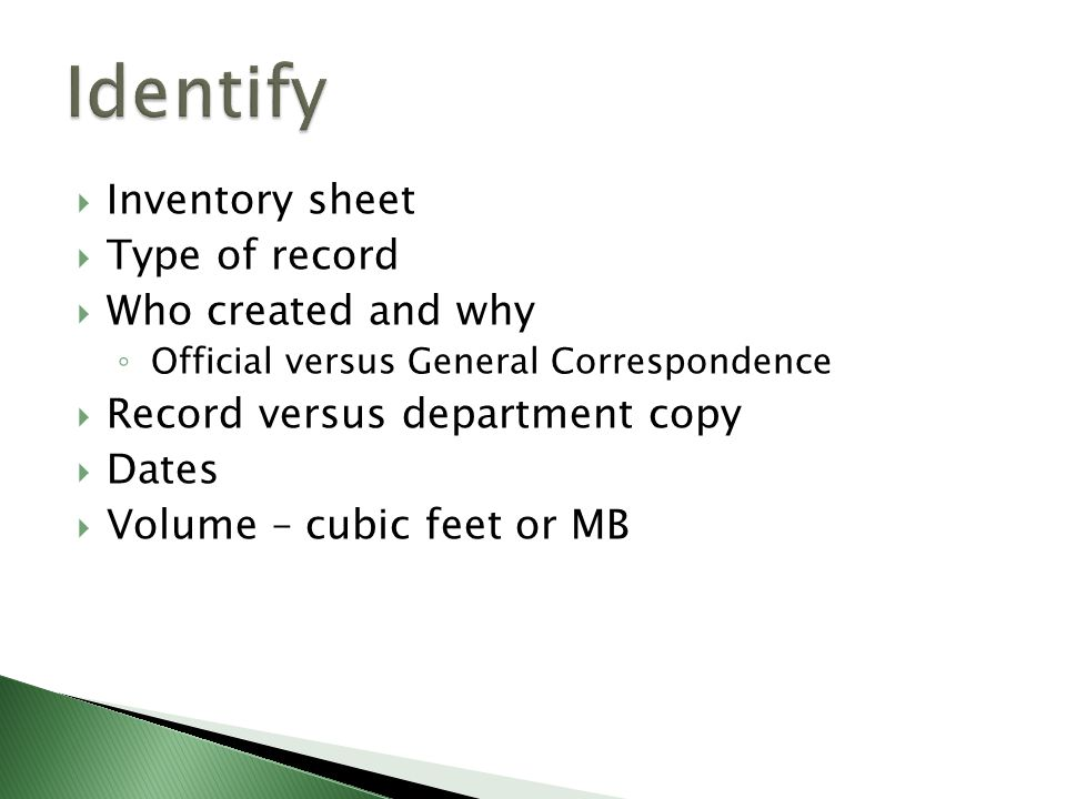 Inventory sheet Type of record Who created and why Official versus General Correspondence Record versus department copy Dates Volume – cubic feet or MB