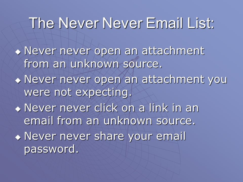 The Never Never Email List: Never never open an attachment from an unknown source. Never never open an attachment you were not expecting. Never never