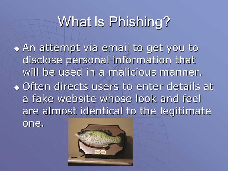 What Is Phishing? An attempt via email to get you to disclose personal information that will be used in a malicious manner. An attempt via email to ge