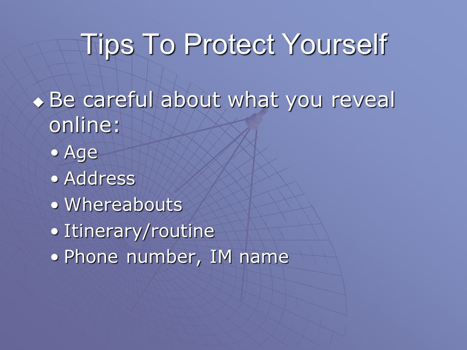 Be careful about what you reveal online: Be careful about what you reveal online: AgeAge AddressAddress WhereaboutsWhereabouts Itinerary/routineItinerary/routine Phone number, IM namePhone number, IM name Tips To Protect Yourself