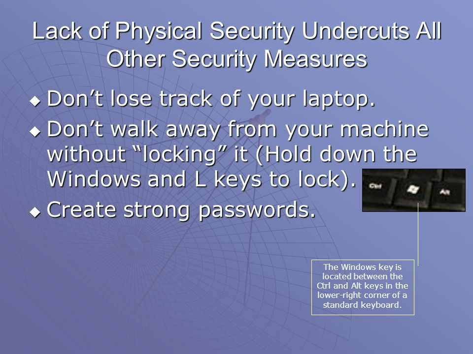 Lack of Physical Security Undercuts All Other Security Measures Dont lose track of your laptop.