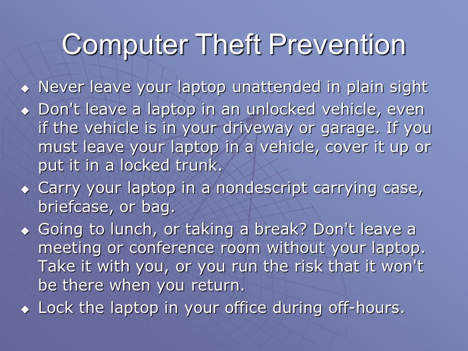 Computer Theft Prevention Never leave your laptop unattended in plain sight Never leave your laptop unattended in plain sight Don't leave a laptop in