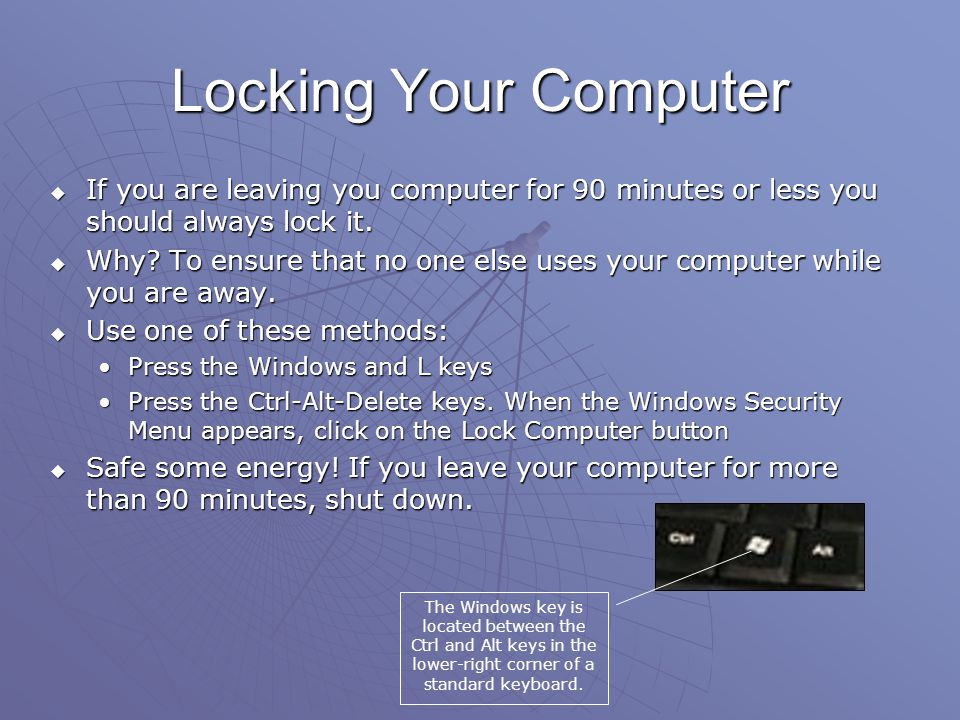 Locking Your Computer If you are leaving you computer for 90 minutes or less you should always lock it.