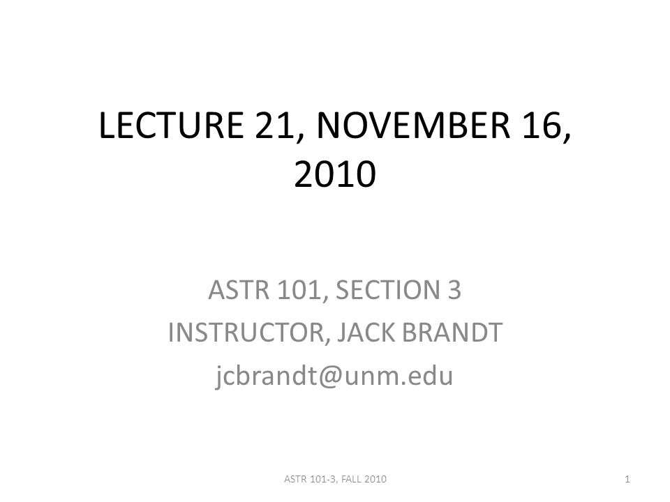 LECTURE 21, NOVEMBER 16, 2010 ASTR 101, SECTION 3 INSTRUCTOR, JACK BRANDT jcbrandt@unm.edu 1ASTR 101-3, FALL 2010