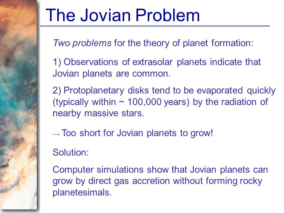 The Jovian Problem Two problems for the theory of planet formation: 1) Observations of extrasolar planets indicate that Jovian planets are common. 2)
