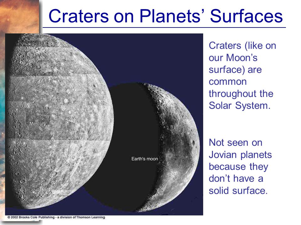 Craters on Planets Surfaces Craters (like on our Moons surface) are common throughout the Solar System. Not seen on Jovian planets because they dont h