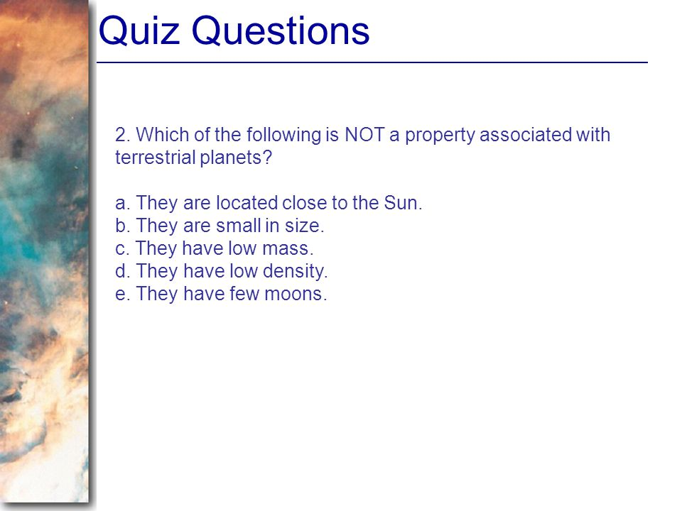 Quiz Questions 2. Which of the following is NOT a property associated with terrestrial planets? a. They are located close to the Sun. b. They are smal