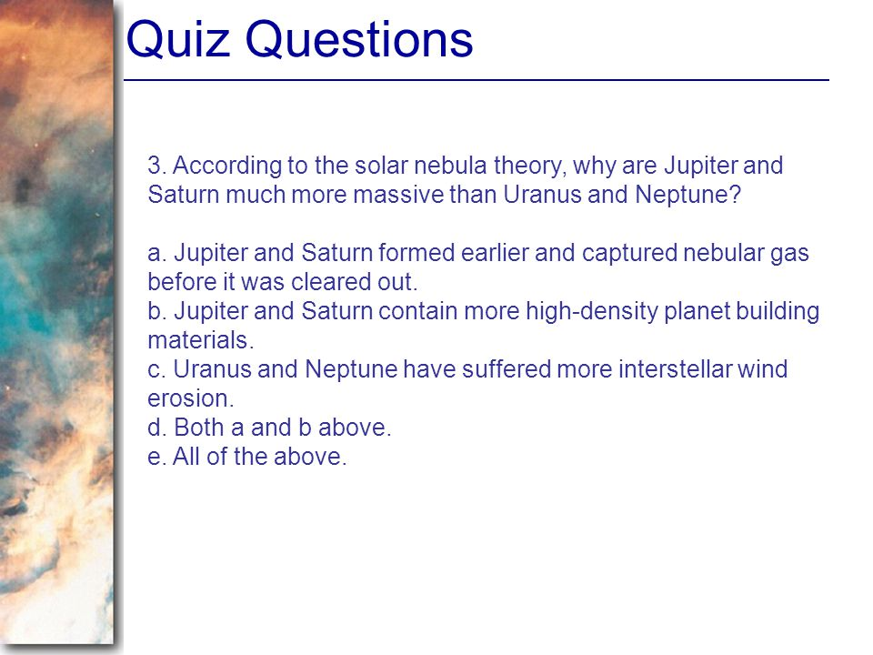 Quiz Questions 3. According to the solar nebula theory, why are Jupiter and Saturn much more massive than Uranus and Neptune? a. Jupiter and Saturn fo