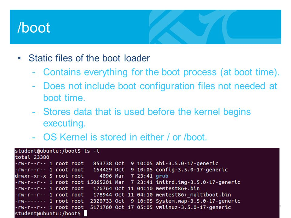 /boot Static files of the boot loader -Contains everything for the boot process (at boot time).