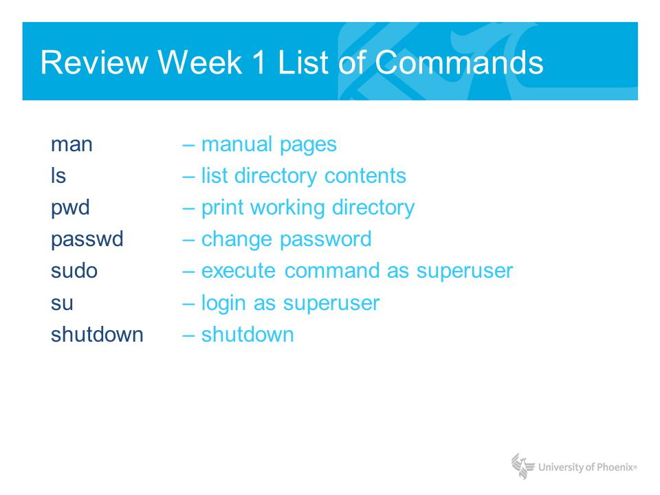 Review Week 1 List of Commands man – manual pages ls – list directory contents pwd – print working directory passwd – change password sudo – execute command as superuser su – login as superuser shutdown – shutdown