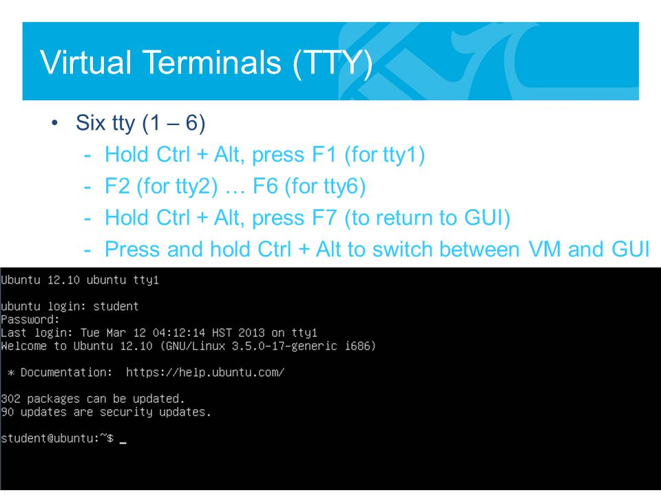 Virtual Terminals (TTY) Six tty (1 – 6) -Hold Ctrl + Alt, press F1 (for tty1) -F2 (for tty2) … F6 (for tty6) -Hold Ctrl + Alt, press F7 (to return to