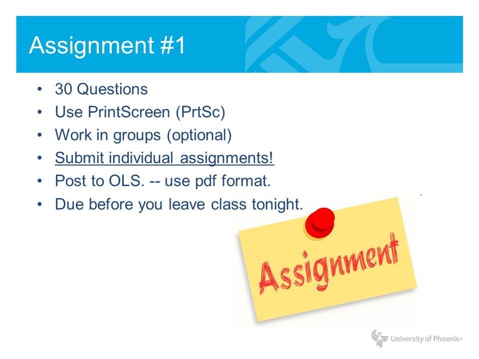 Assignment #1 30 Questions Use PrintScreen (PrtSc) Work in groups (optional) Submit individual assignments! Post to OLS. -- use pdf format. Due before