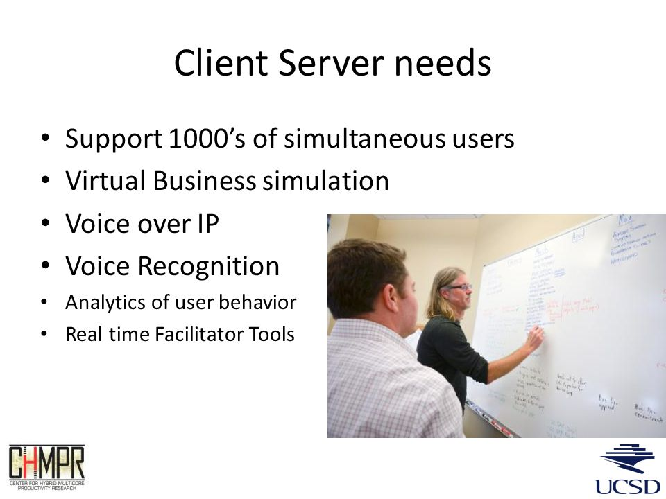 Client Server needs Support 1000s of simultaneous users Virtual Business simulation Voice over IP Voice Recognition Analytics of user behavior Real time Facilitator Tools