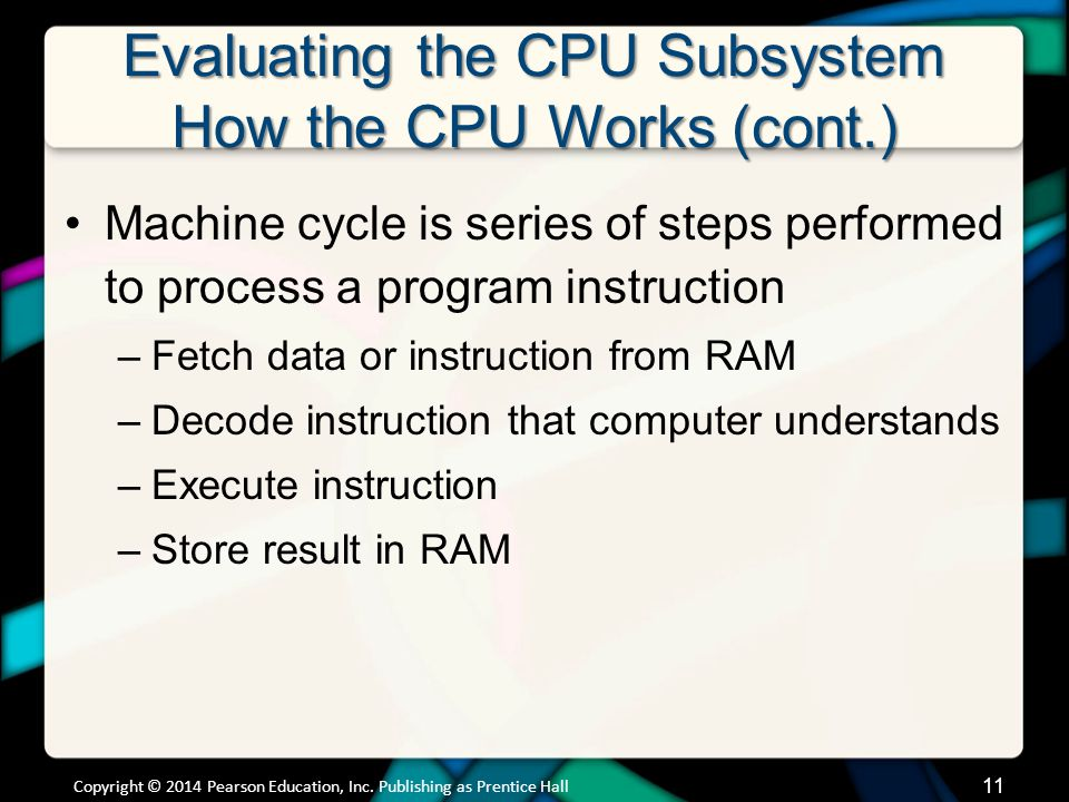 Evaluating the CPU Subsystem How the CPU Works (cont.) Machine cycle is series of steps performed to process a program instruction –Fetch data or inst