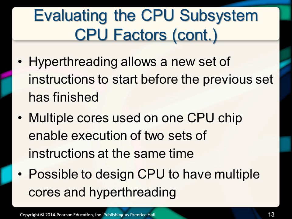 Evaluating the CPU Subsystem CPU Factors (cont.) Hyperthreading allows a new set of instructions to start before the previous set has finished Multipl