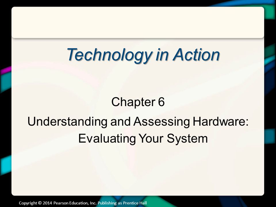 Technology in Action Chapter 6 Understanding and Assessing Hardware: Evaluating Your System Copyright © 2014 Pearson Education, Inc. Publishing as Pre