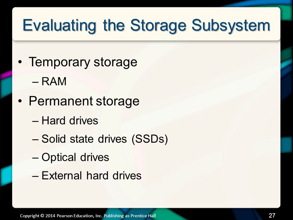 Evaluating the Storage Subsystem Temporary storage –RAM Permanent storage –Hard drives –Solid state drives (SSDs) –Optical drives –External hard drive