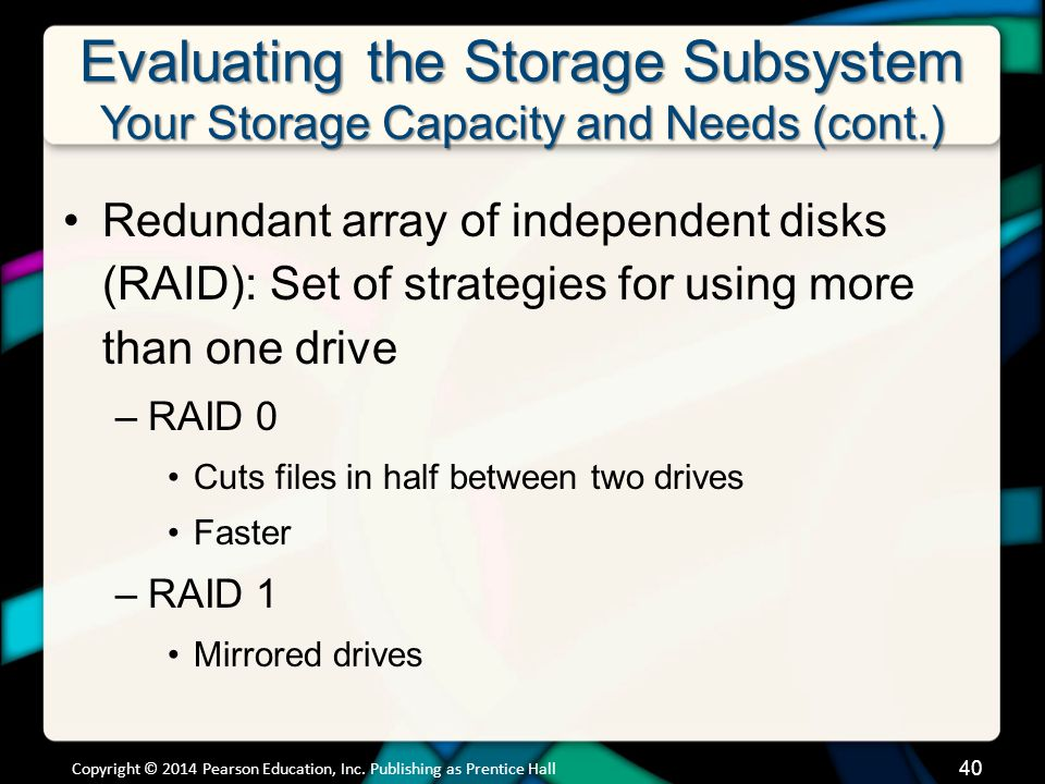 Evaluating the Storage Subsystem Your Storage Capacity and Needs (cont.) Redundant array of independent disks (RAID): Set of strategies for using more