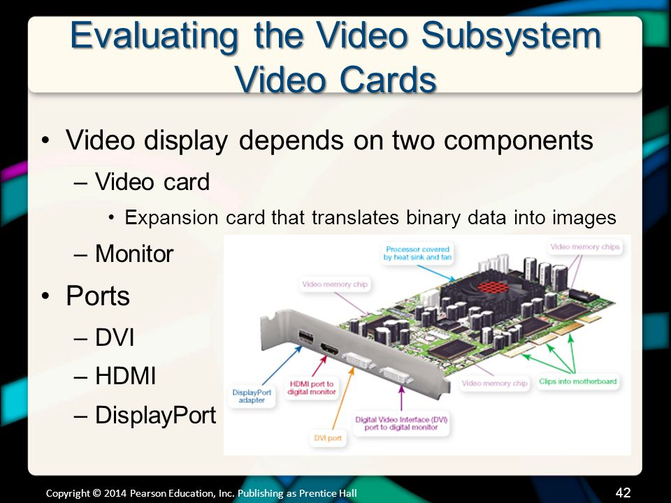 Evaluating the Video Subsystem Video Cards Video display depends on two components –Video card Expansion card that translates binary data into images