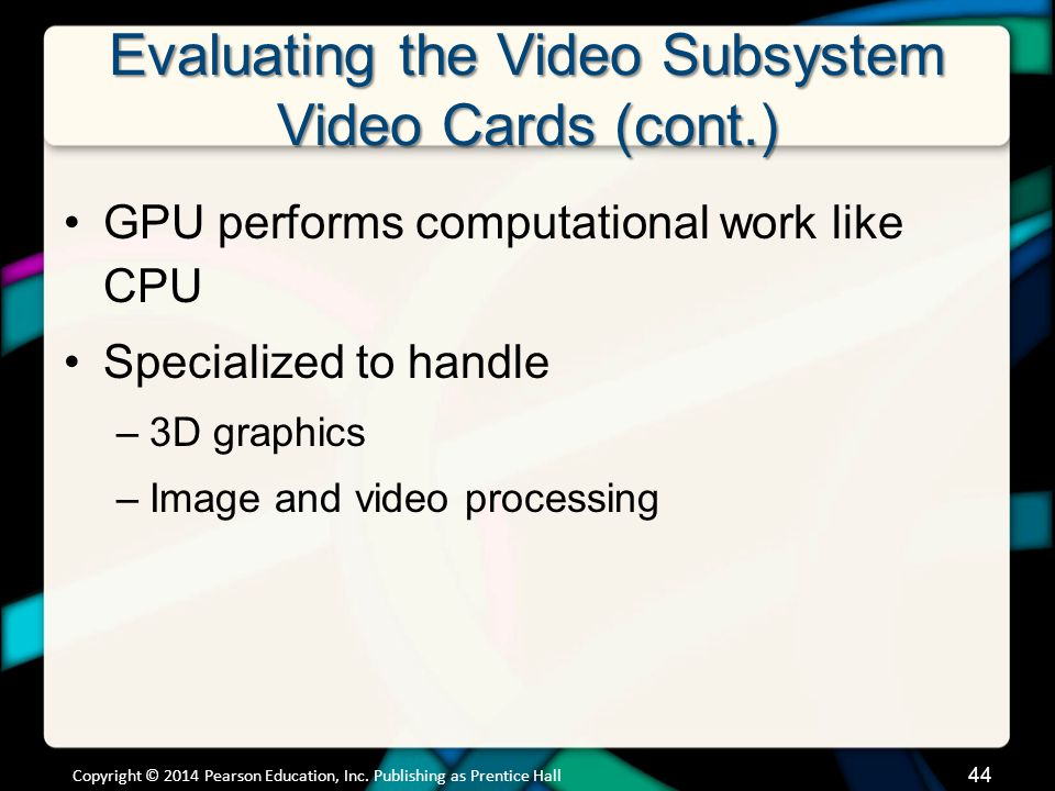 Evaluating the Video Subsystem Video Cards (cont.) GPU performs computational work like CPU Specialized to handle –3D graphics –Image and video proces