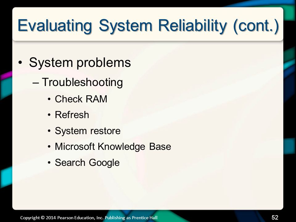 Evaluating System Reliability (cont.) System problems –Troubleshooting Check RAM Refresh System restore Microsoft Knowledge Base Search Google Copyrig