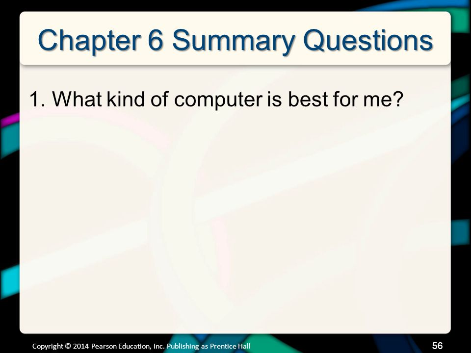 Chapter 6 Summary Questions 1.What kind of computer is best for me? 56 Copyright © 2014 Pearson Education, Inc. Publishing as Prentice Hall