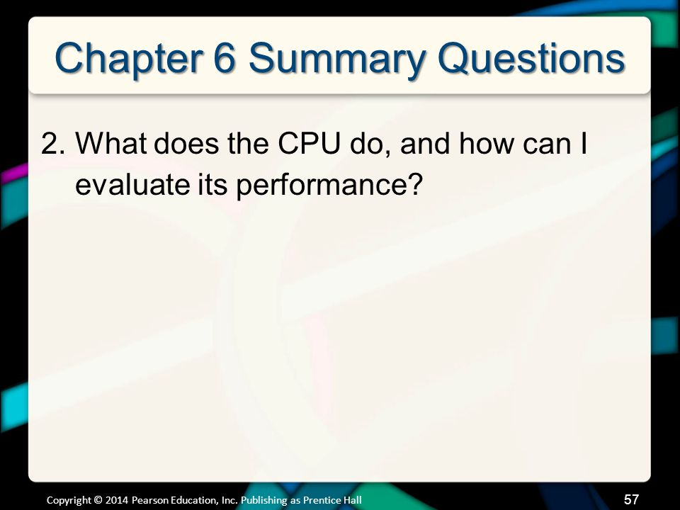 Chapter 6 Summary Questions 2.What does the CPU do, and how can I evaluate its performance? 57 Copyright © 2014 Pearson Education, Inc. Publishing as