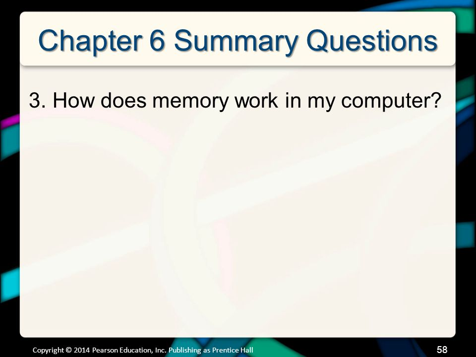 Chapter 6 Summary Questions 3.How does memory work in my computer? 58 Copyright © 2014 Pearson Education, Inc. Publishing as Prentice Hall