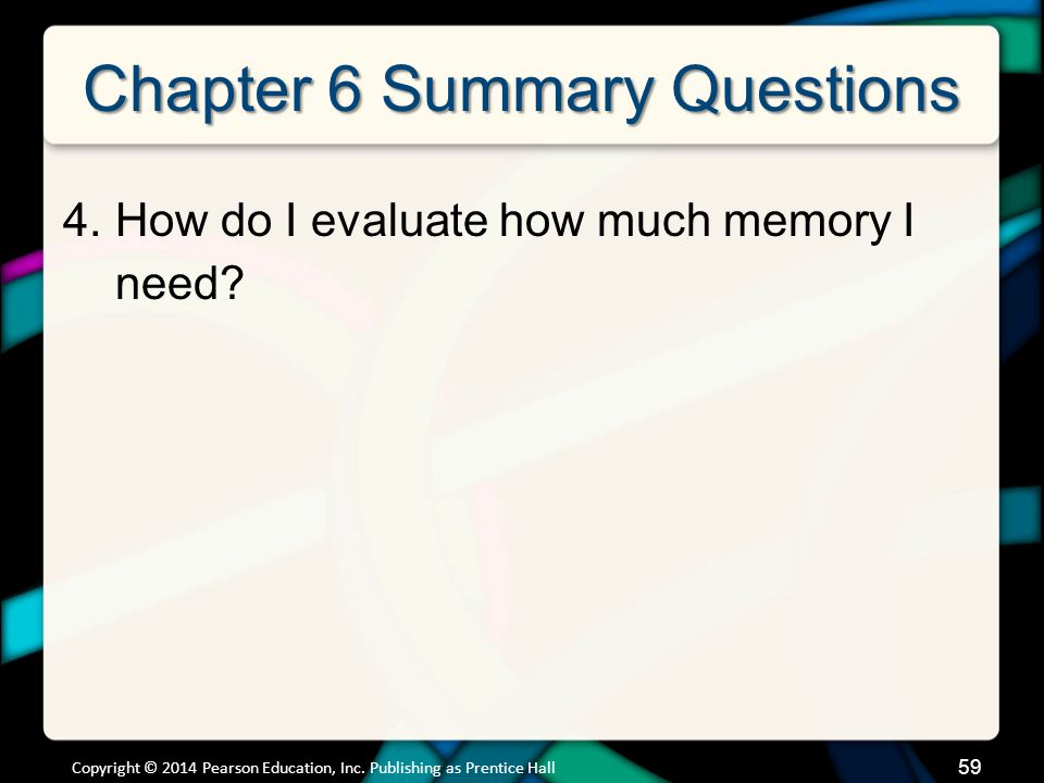 Chapter 6 Summary Questions 4.How do I evaluate how much memory I need? 59 Copyright © 2014 Pearson Education, Inc. Publishing as Prentice Hall