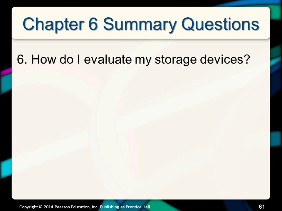 Chapter 6 Summary Questions 6.How do I evaluate my storage devices? 61 Copyright © 2014 Pearson Education, Inc. Publishing as Prentice Hall