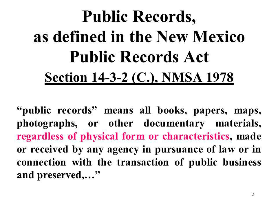2 Public Records, as defined in the New Mexico Public Records Act Section 14-3-2 (C.), NMSA 1978 public records means all books, papers, maps, photographs, or other documentary materials, regardless of physical form or characteristics, made or received by any agency in pursuance of law or in connection with the transaction of public business and preserved,…