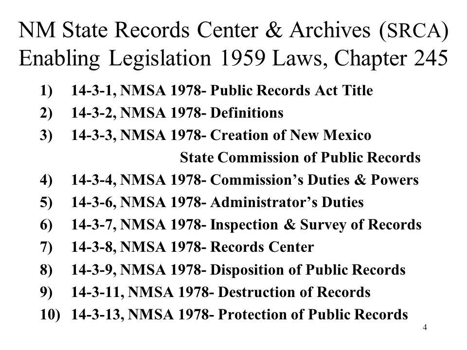 4 NM State Records Center & Archives ( SRCA ) Enabling Legislation 1959 Laws, Chapter 245 1)14-3-1, NMSA 1978- Public Records Act Title 2)14-3-2, NMSA 1978- Definitions 3)14-3-3, NMSA 1978- Creation of New Mexico State Commission of Public Records 4)14-3-4, NMSA 1978- Commissions Duties & Powers 5)14-3-6, NMSA 1978- Administrators Duties 6)14-3-7, NMSA 1978- Inspection & Survey of Records 7)14-3-8, NMSA 1978- Records Center 8)14-3-9, NMSA 1978- Disposition of Public Records 9)14-3-11, NMSA 1978- Destruction of Records 10)14-3-13, NMSA 1978- Protection of Public Records