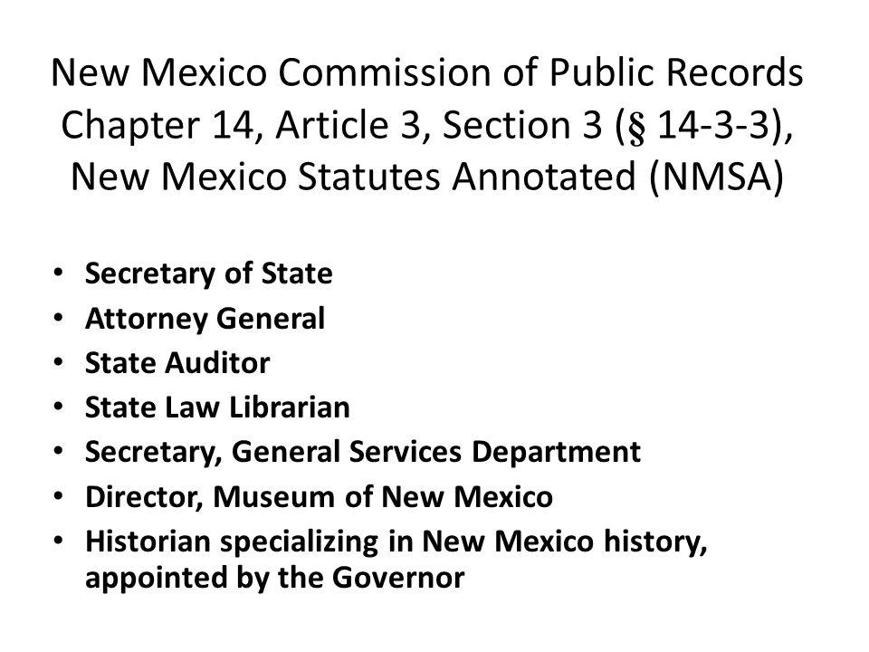 New Mexico Commission of Public Records Chapter 14, Article 3, Section 3 ( § 14-3-3), New Mexico Statutes Annotated (NMSA) Secretary of State Attorney General State Auditor State Law Librarian Secretary, General Services Department Director, Museum of New Mexico Historian specializing in New Mexico history, appointed by the Governor