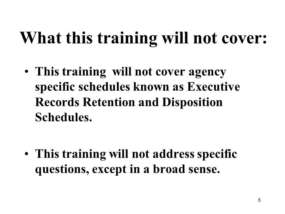 8 What this training will not cover: This training will not cover agency specific schedules known as Executive Records Retention and Disposition Schedules.