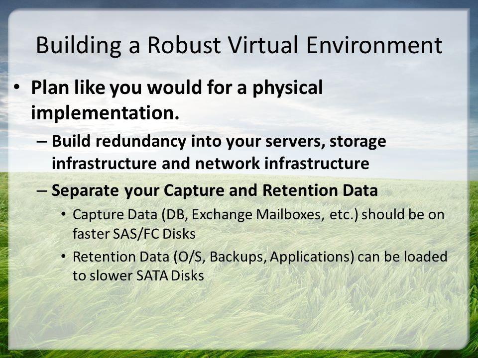 Building a Robust Virtual Environment Plan like you would for a physical implementation. – Build redundancy into your servers, storage infrastructure