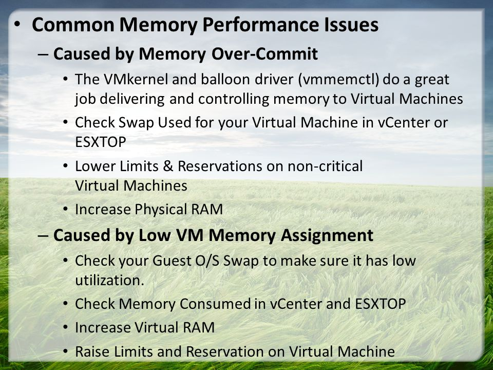 Common Memory Performance Issues – Caused by Memory Over-Commit The VMkernel and balloon driver (vmmemctl) do a great job delivering and controlling m