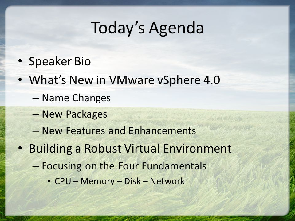 Todays Agenda Speaker Bio Whats New in VMware vSphere 4.0 – Name Changes – New Packages – New Features and Enhancements Building a Robust Virtual Environment – Focusing on the Four Fundamentals CPU – Memory – Disk – Network