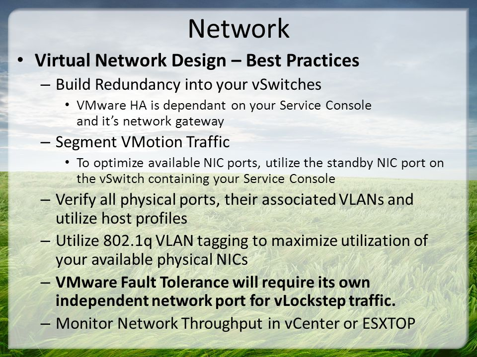 Network Virtual Network Design – Best Practices – Build Redundancy into your vSwitches VMware HA is dependant on your Service Console and its network gateway – Segment VMotion Traffic To optimize available NIC ports, utilize the standby NIC port on the vSwitch containing your Service Console – Verify all physical ports, their associated VLANs and utilize host profiles – Utilize 802.1q VLAN tagging to maximize utilization of your available physical NICs – VMware Fault Tolerance will require its own independent network port for vLockstep traffic.