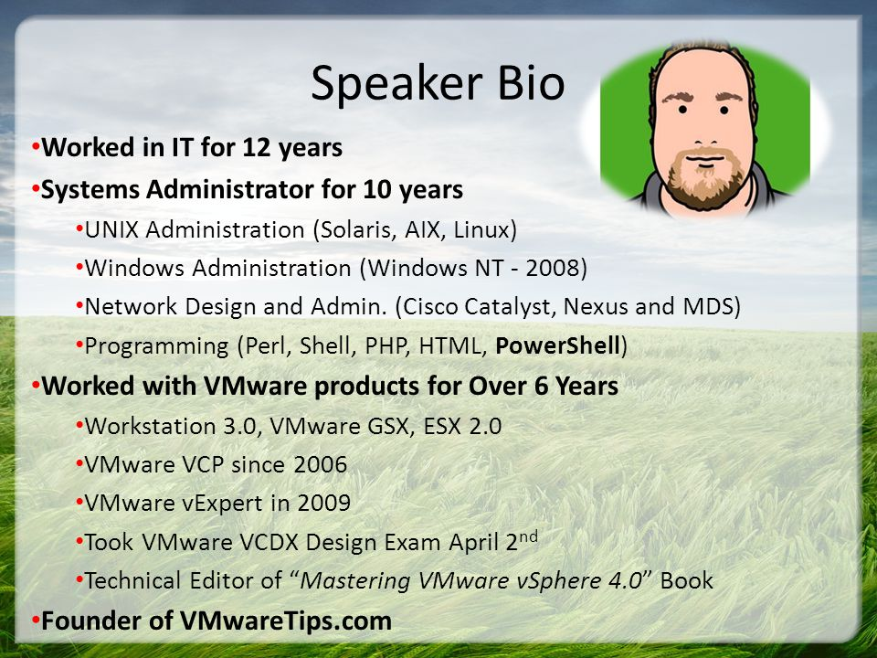 Speaker Bio Worked in IT for 12 years Systems Administrator for 10 years UNIX Administration (Solaris, AIX, Linux) Windows Administration (Windows NT - 2008) Network Design and Admin.
