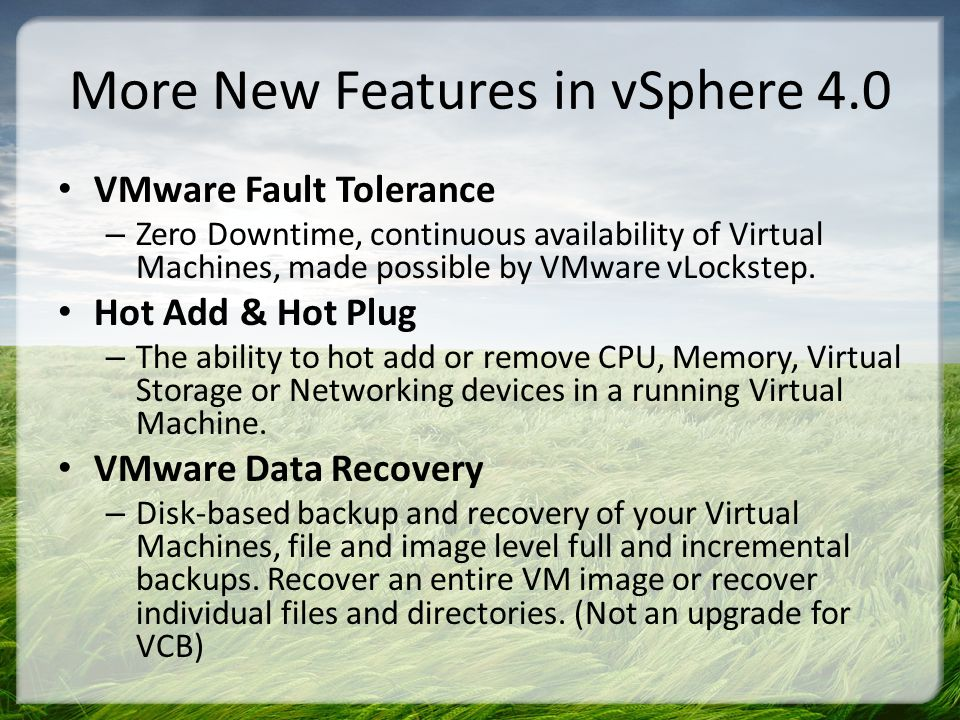 More New Features in vSphere 4.0 vShield Zones – Virtual Appliance that provides a dynamic firewall capability for applications as they move around a DRS cluster.