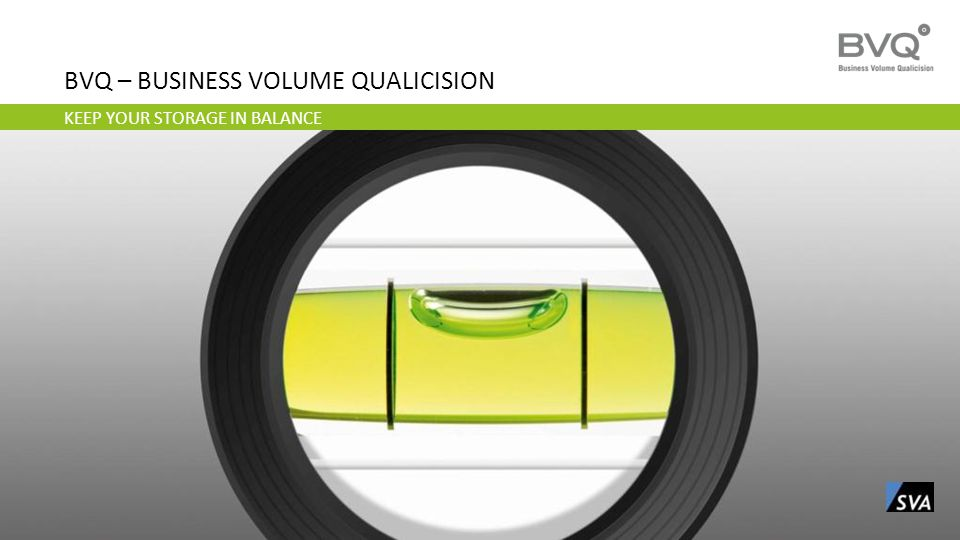 KEEP YOUR STORAGE IN BALANCE BVQ – BUSINESS VOLUME QUALICISION