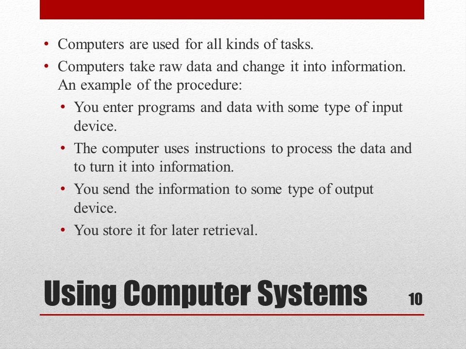 Using Computer Systems Computers are used for all kinds of tasks. Computers take raw data and change it into information. An example of the procedure: