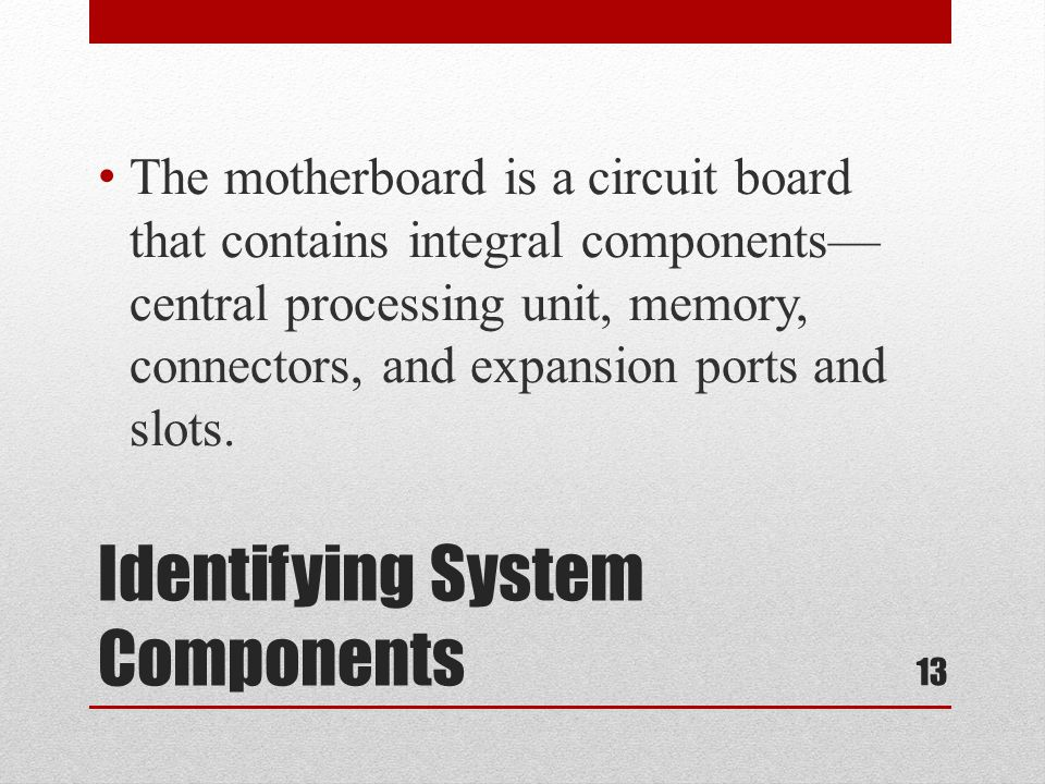 Identifying System Components The motherboard is a circuit board that contains integral components central processing unit, memory, connectors, and ex