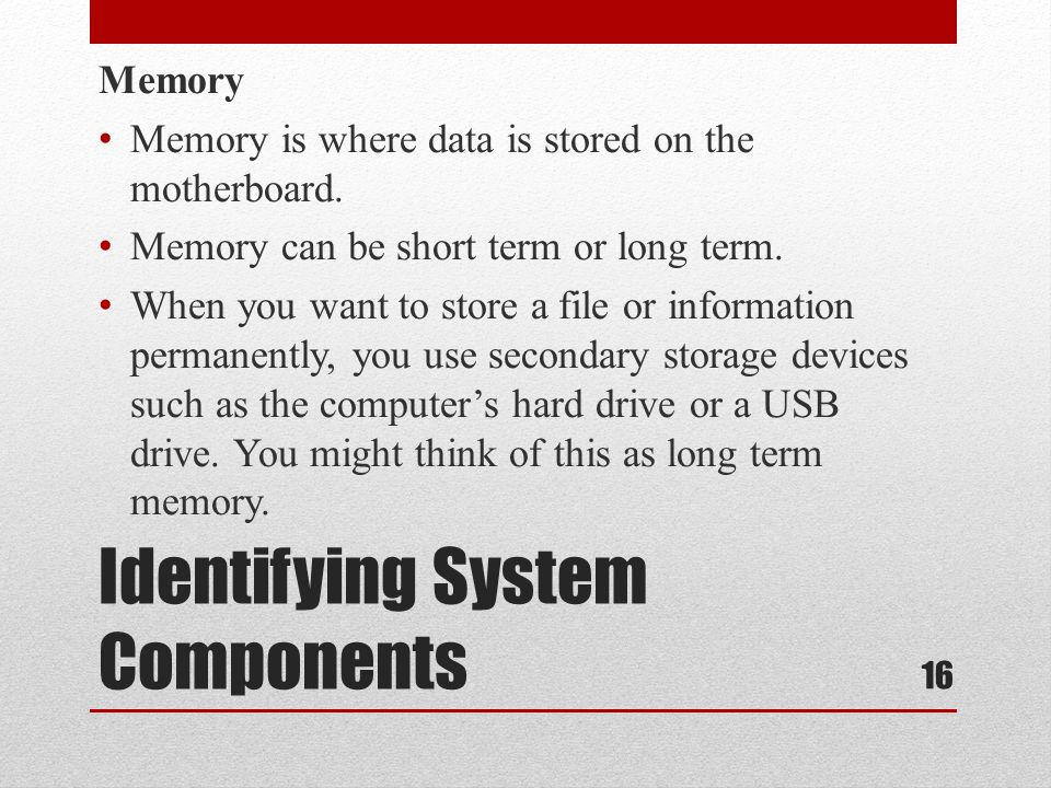 Identifying System Components Memory Memory is where data is stored on the motherboard. Memory can be short term or long term. When you want to store