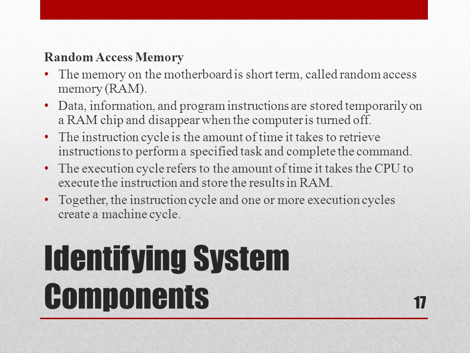 Identifying System Components Random Access Memory The memory on the motherboard is short term, called random access memory (RAM). Data, information,