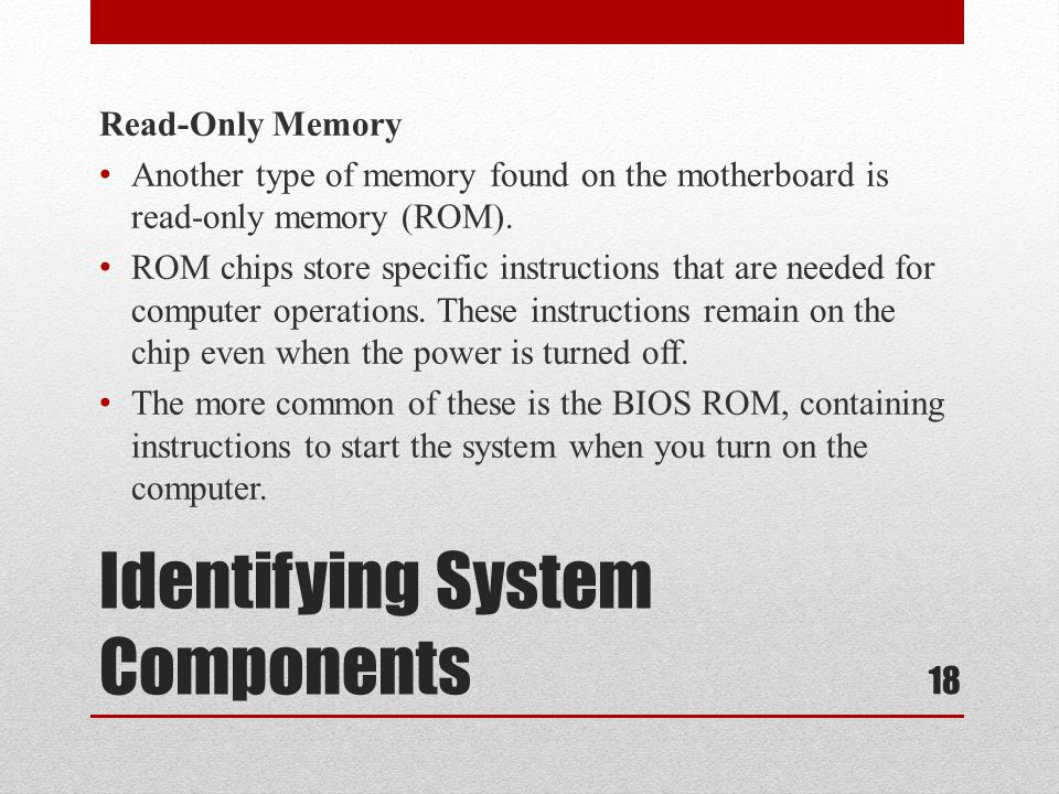 Identifying System Components Read-Only Memory Another type of memory found on the motherboard is read-only memory (ROM). ROM chips store specific ins