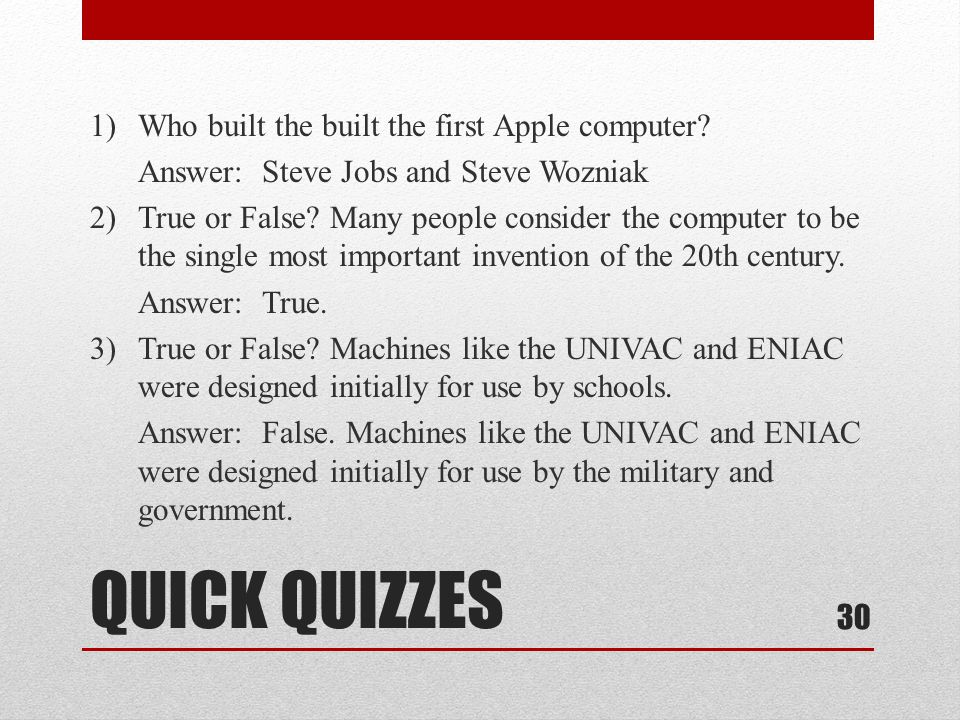 QUICK QUIZZES 1)Who built the built the first Apple computer? Answer: Steve Jobs and Steve Wozniak 2)True or False? Many people consider the computer