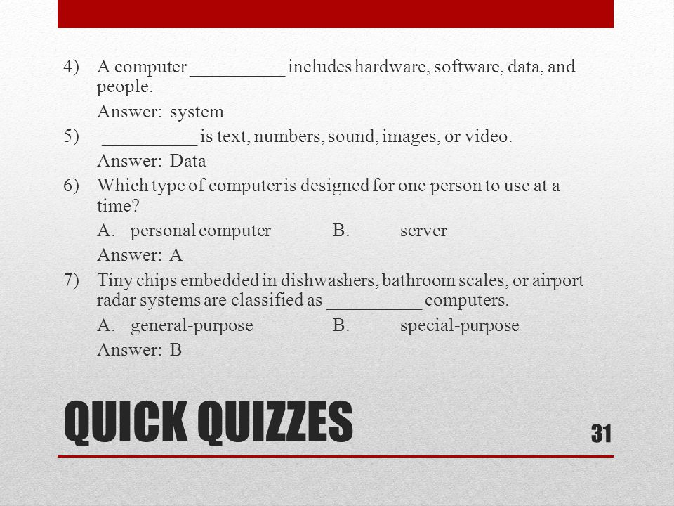 QUICK QUIZZES 4)A computer __________ includes hardware, software, data, and people. Answer: system 5) __________ is text, numbers, sound, images, or