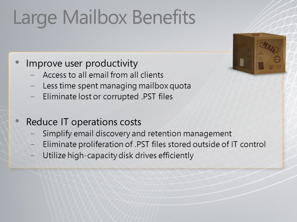 Large Mailbox Benefits Improve user productivity Access to all email from all clients Less time spent managing mailbox quota Eliminate lost or corrupt