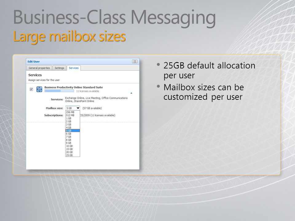 Large mailbox sizes Business-Class Messaging Large mailbox sizes 25GB default allocation per user Mailbox sizes can be customized per user